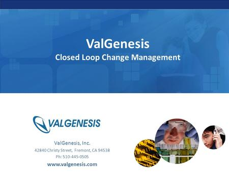 ValGenesis Closed Loop Change Management ValGenesis, Inc. 42840 Christy Street, Fremont, CA 94538 Ph: 510-445-0505 www.valgenesis.com.