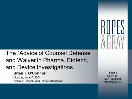 "Boston New York San Francisco Washington, DC The ""Advice of Counsel Defense"" and Waiver in Pharma, Biotech, and Device Investigations Brien T. O'Connor."