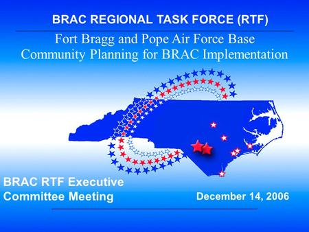 BRAC RTF 1 Fort Bragg and Pope Air Force Base Community Planning for BRAC Implementation BRAC RTF Executive Committee Meeting December 14, 2006 BRAC REGIONAL.
