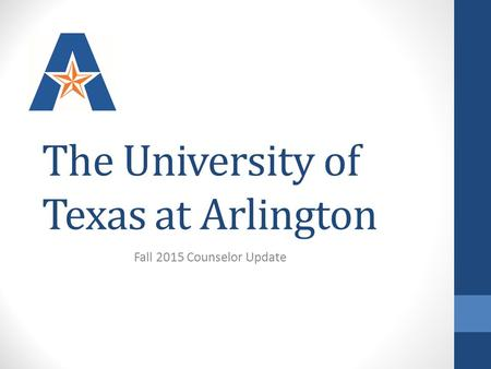 The University of Texas at Arlington Fall 2015 Counselor Update.