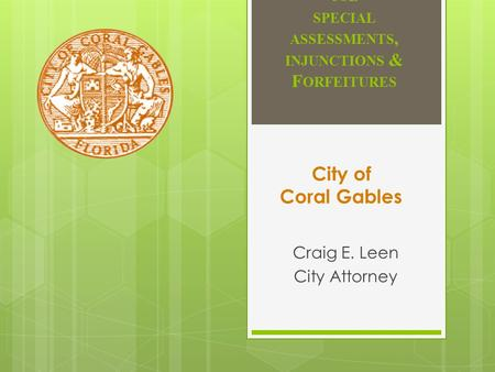 H OT TOPICS IN LAND USE SPECIAL ASSESSMENTS, INJUNCTIONS & F ORFEITURES Craig E. Leen City Attorney City of Coral Gables.