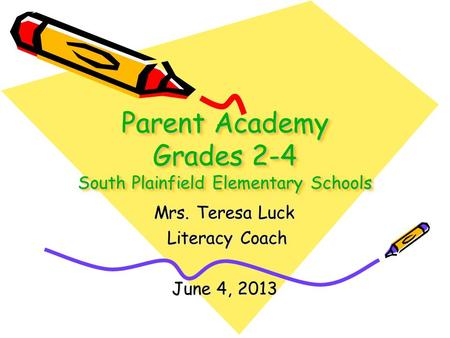 Parent Academy Grades 2-4 South Plainfield Elementary Schools Mrs. Teresa Luck Literacy Coach Literacy Coach June 4, 2013.