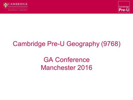 Cambridge Pre-U Geography (9768) GA Conference Manchester 2016.