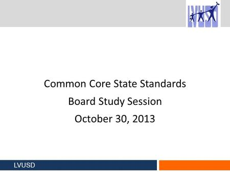 Common Core State Standards Board Study Session October 30, 2013 LVUSD.
