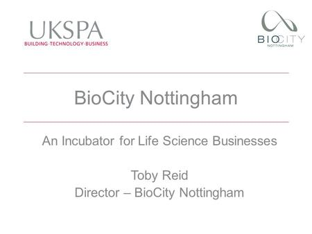 BioCity Nottingham An Incubator for Life Science Businesses Toby Reid Director – BioCity Nottingham.