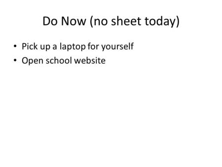 Do Now (no sheet today) Pick up a laptop for yourself Open school website.
