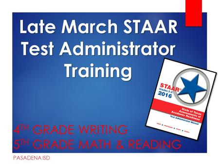 Late March STAAR Test Administrator Training 4 TH GRADE WRITING 5 TH GRADE MATH & READING PASADENA ISD.
