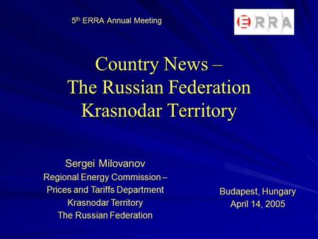 5 th ERRA Annual Meeting Country News – The Russian Federation Krasnodar Territory Sergei Milovanov Regional Energy Commission – Prices and Tariffs Department.