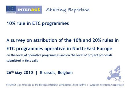 10% rule in ETC programmes A survey on attribution of the 10% and 20% rules in ETC programmes operative in North-East Europe on the level of operative.