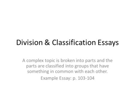 Division & Classification Essays A complex topic is broken into parts and the parts are classified into groups that have something in common with each.