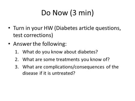 Do Now (3 min) Turn in your HW (Diabetes article questions, test corrections) Answer the following: 1.What do you know about diabetes? 2.What are some.