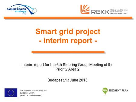 Smart grid project - interim report - Interim report for the 6th Steering Group Meeting of the Priority Area 2 Budapest,13 June 2013 The project is supported.