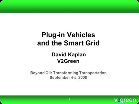 V 2 green 1 Plug-in Vehicles and the Smart Grid David Kaplan V2Green Beyond Oil: Transforming Transportation September 4-5, 2008.