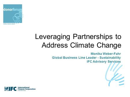 Leveraging Partnerships to Address Climate Change Monika Weber-Fahr Global Business Line Leader - Sustainability IFC Advisory Services.