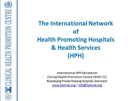 The International Network of Health Promoting Hospitals & Health Services (HPH) International HPH Secretariat Clinical Health Promotion Centre (WHO CC)