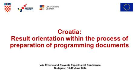 Croatia: Result orientation within the process of preparation of programming documents V4+ Croatia and Slovenia Expert Level Conference Budapest, 16-17.