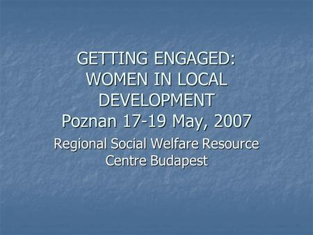 GETTING ENGAGED: WOMEN IN LOCAL DEVELOPMENT Poznan 17-19 May, 2007 Regional Social Welfare Resource Centre Budapest.