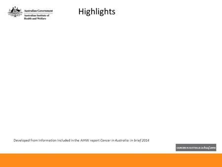Developed from information included in the AIHW report Cancer in Australia: in brief 2014 Highlights.