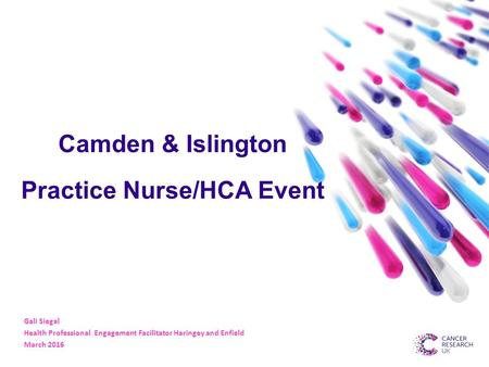 Camden & Islington Practice Nurse/HCA Event Gali Siegal Health Professional Engagement Facilitator Haringey and Enfield March 2016.