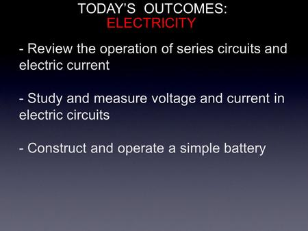 TODAY'S OUTCOMES: - Review the operation of series circuits and electric current - Study and measure voltage and current in electric circuits - Construct.