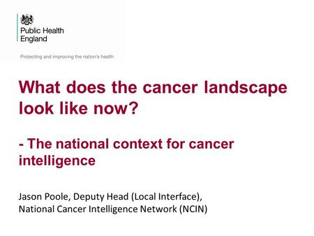 What does the cancer landscape look like now? - The national context for cancer intelligence Jason Poole, Deputy Head (Local Interface), National Cancer.