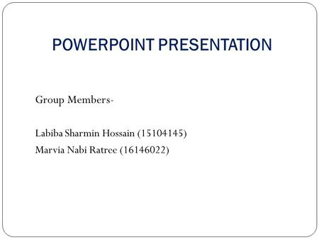 POWERPOINT PRESENTATION Group Members- Labiba Sharmin Hossain (15104145) Marvia Nabi Ratree (16146022)