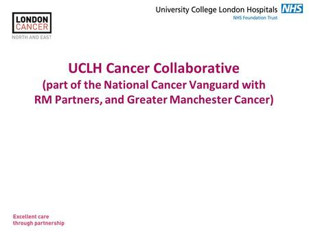 Slide 1 UCLH Cancer Collaborative (part of the National Cancer Vanguard with RM Partners, and Greater Manchester Cancer)