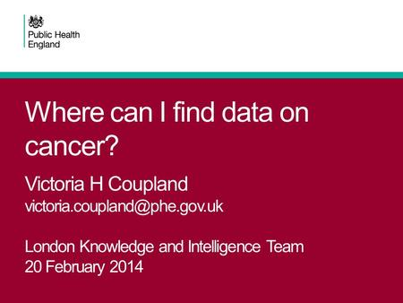 Where can I find data on cancer? Victoria H Coupland London Knowledge and Intelligence Team 20 February 2014.