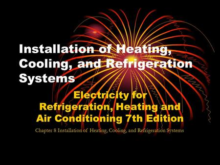 Installation of Heating, Cooling, and Refrigeration Systems Electricity for Refrigeration, Heating and Air Conditioning 7th Edition Chapter 8 Installation.
