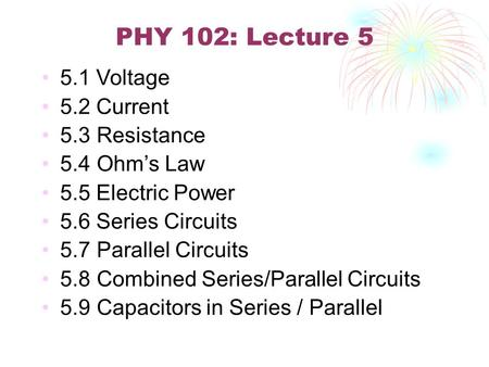 PHY 102: Lecture 5 5.1 Voltage 5.2 Current 5.3 Resistance 5.4 Ohm's Law 5.5 Electric Power 5.6 Series Circuits 5.7 Parallel Circuits 5.8 Combined Series/Parallel.