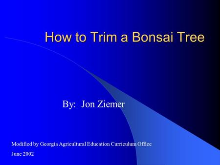 How to Trim a Bonsai Tree By: Jon Ziemer Modified by Georgia Agricultural Education Curriculum Office June 2002.