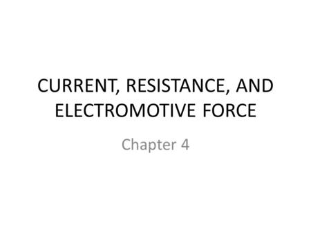 CURRENT, RESISTANCE, AND ELECTROMOTIVE FORCE Chapter 4.