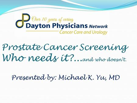 Prostate Cancer Screening Who needs it?... and who doesn't. Presented by: Michael K. Yu, MD.