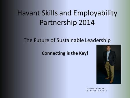 Connecting is the Key! Derick Wiesner Leadership Coach Havant Skills and Employability Partnership 2014 The Future of Sustainable Leadership.
