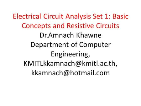 Electrical Circuit Analysis Set 1: Basic Concepts and Resistive Circuits Dr.Amnach Khawne Department of Computer Engineering,