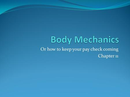 Or how to keep your pay check coming Chapter 11. What is body mechanics? Body mechanics is the way the parts of the body work together when person moves.