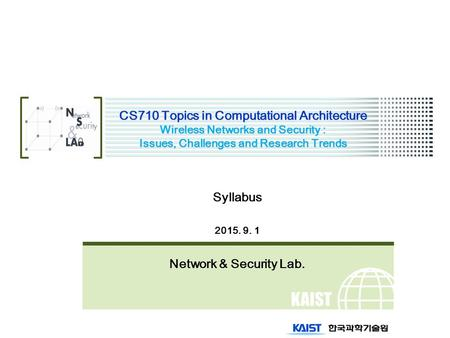 KAIST CS710 Topics in Computational Architecture Wireless Networks and Security : Issues, Challenges and Research Trends Syllabus 2015. 9. 1 Network &