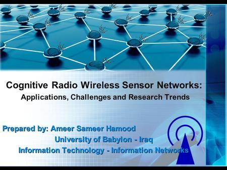 Cognitive Radio Wireless Sensor Networks: Applications, Challenges and Research Trends Prepared by: Ameer Sameer Hamood University of Babylon - Iraq Information.