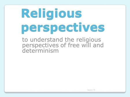 Religious perspectives to understand the religious perspectives of free will and determinism lesson 15.
