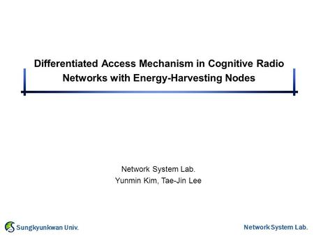 Network System Lab. Sungkyunkwan Univ. Differentiated Access Mechanism in Cognitive Radio Networks with Energy-Harvesting Nodes Network System Lab. Yunmin.