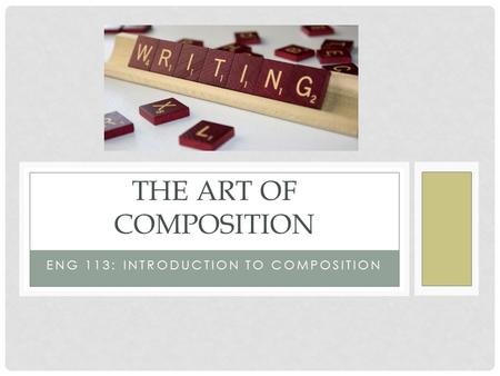 ENG 113: INTRODUCTION TO COMPOSITION THE ART OF COMPOSITION.