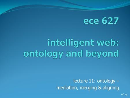 Of 24 lecture 11: ontology – mediation, merging & aligning.