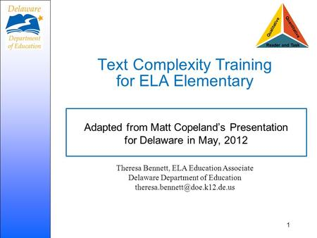 Text Complexity Training for ELA Elementary Adapted from Matt Copeland's Presentation for Delaware in May, 2012 1 Theresa Bennett, ELA Education Associate.