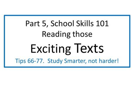 Part 5, School Skills 101 Reading those Exciting Texts Tips 66-77. Study Smarter, not harder!