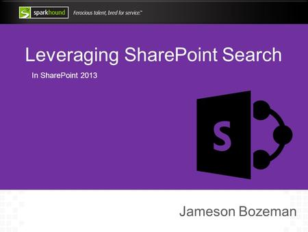 Leveraging SharePoint Search In SharePoint 2013 Jameson Bozeman.