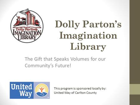 Dolly Parton's Imagination Library The Gift that Speaks Volumes for our Community's Future! This program is sponsored locally by: United Way of Carlton.
