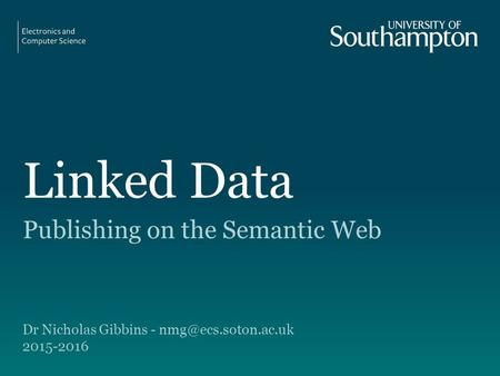 Linked Data Publishing on the Semantic Web Dr Nicholas Gibbins - 2015-2016.