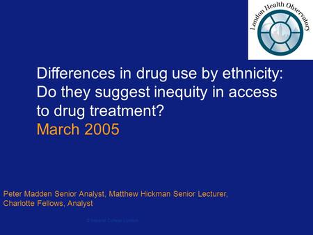 Differences in drug use by ethnicity: Do they suggest inequity in access to drug treatment? March 2005 Peter Madden Senior Analyst, Matthew Hickman Senior.