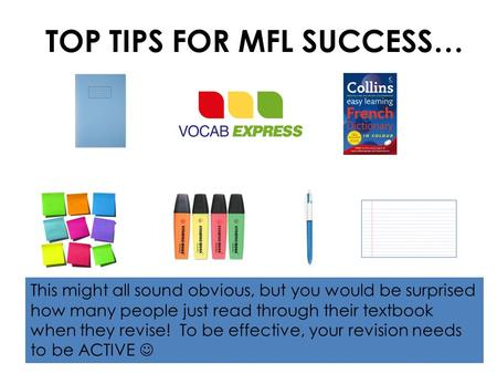 TOP TIPS FOR MFL SUCCESS… This might all sound obvious, but you would be surprised how many people just read through their textbook when they revise! To.