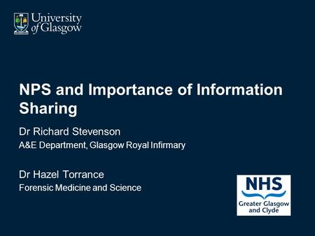 NPS and Importance of Information Sharing Dr Richard Stevenson A&E Department, Glasgow Royal Infirmary Dr Hazel Torrance Forensic Medicine and Science.